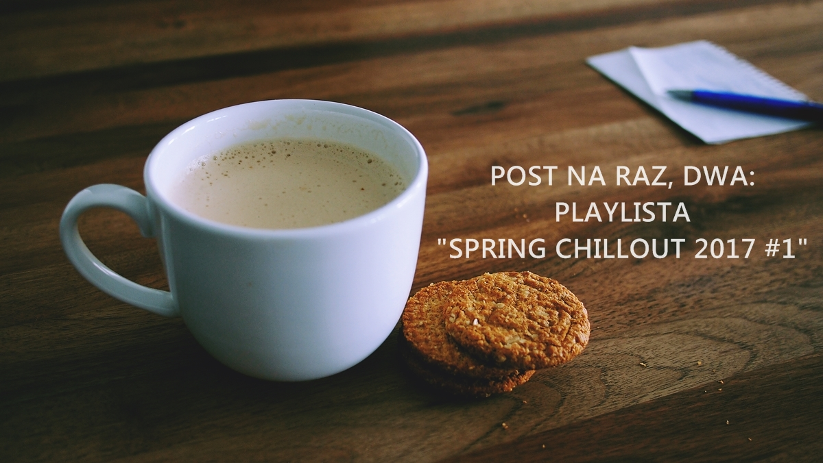 "POST NA RAZ, DWA: PLAYLISTA ""SPRING CHILLOUT 2017 #1"""